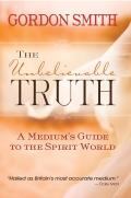 The Unbelievable Truth: Powerful Insights Into the Unseen World of Spirits, Ghosts, Poltergeists, and Altered States