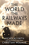 The World the Railways Made (Christian Wolmar's Railway Library)