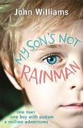 My Son's Not Rainman: One Man, One Boy, a Million Adventures