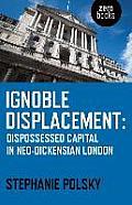 Ignoble Displacement: Dispossessed Capital in Neo-Dickensian London
