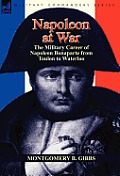 Napoleon at War: The Military Career of Napoleon Bonaparte from Toulon to Waterloo
