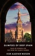 Glimpses of Deep Spain: Tales of Spanish Life Far From the Tourist Hordes