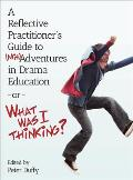 A Reflective Practitioner's Guide to (MIS)Adventures in Drama Education - Or - What Was I Thinking? (Intellect Books - Theatre in Education)