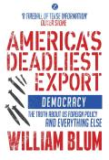 Americas Deadliest Export Democracy The Truth about US Foreign Policy & Everything Else
