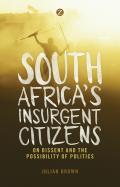 South Africa's Insurgent Citizens: On Dissent and the Possibility of Politics