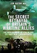 The Secret Betrayal of Britain's Wartime Allies: The Appeasement of Stalin and Its Post-War Consequences