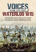 Voices from the Past: The Battle of Waterloo: History S Most Famous Battle Told Through Eyewitness Accounts, Newspaper Reports, Parliamentary Debates,