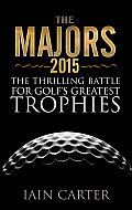 The Majors, 2015: The Thrilling Battle for Golf's Greatest Trophies