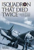 The Squadron That Died Twice: The Story of No. 82 Squadron RAF, Which in 1940 Lost 23 Out of 24 Aircraft in Two Bombing Raids