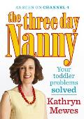 Three Day Nanny: Your Toddler Problems Solved: Practical Advice To Help You Parent With Ease and Raise a Calm and Confident Child