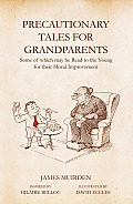 Precautionary Tales for Grandparents: Some of Which May Be Read to the Young for Their Moral Improvement