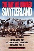 Day We Bombed Switzerland Flying with the US Eighth Army Air Force in World War II