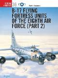 B-17 Flying Fortress Units Of The Eighth Air Force (Part 2) by Martin Bowman
