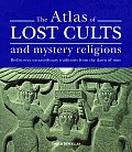 Atlas of Lost Cults & Mystery Religions Rediscover Extraordinary Traditions from the Dawn of Time