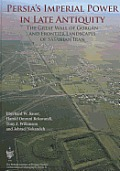 Persia's Imperial Power in Late Antiquity: The Great Wall of Gorgan and the Frontier Landscapes of Sasanian Iran