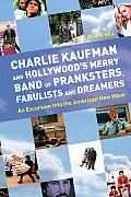 Charlie Kaufman & Hollywoods Merry Band of Pranksters Fabulists & Dreamers An Excursion Into the American New Wave