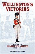 Wellingtons Victories A Guide to Sharpes Army 1797 1815