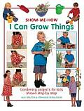 I Can Grow Things: Gardening Projects for Kids Shown Step by Step (Show Me How)