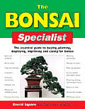 The Bonsai Specialist: The Essential Guide to Buying, Planting, Displaying, Improving and Caring for Bonsai