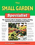 The Small Garden Specialist: The Essential Guide to Designing, Creating, Planting, Improving, and Maintaining Small Gardens