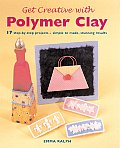 Get Creative with Polymer Clay 17 Step By Step Projects Simple to Make Stunning Results
