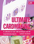 Ultimate Cardmaking A Collection of Over 100 Techniques & 50 Inspirational Projects