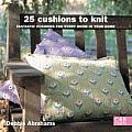 25 Cushions to Knit: Fantastic Cushions for Every Room in Your Home