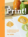 Print!: 25 Original Projects Using Hand-Printing Techniques on Fabric and Paper Cover