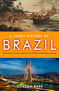 A Short History Of Brazil: From Pre-Colonial Peoples To Modern Economic Miracle (Short History) by Gordon Kerr