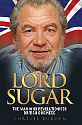 Lord Sugar: The Man Who Revolutionised British Business