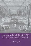Ruling Ireland, 1685-1742: Politics, Politicians and Parties