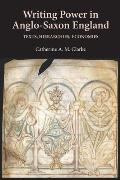 Writing Power in Anglo-Saxon England: Texts, Hierarchies, Economies