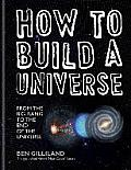 How To Build a Universe: From the Big Bang To the End of Universe