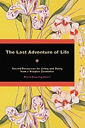 The Last Adventure of Life: Sacred Resources for Living and Dying from a Hospice Counselor
