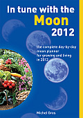 In Tune with the Moon 2012 The Complete Day By Day Moon Planner for Growing & Living in 2012