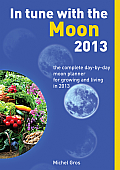 In Tune with the Moon 2013: The Complete Day-By-Day Moon Planner for Growing and Living in 2013