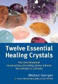 Twelve Healing Crystals Your Essential First Aid Manual for Preventing & Treating Common Ailments from Allergies to Toothaches