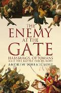 Enemy At the Gate: Habsburgs, Ottomans and the Battle for Europe