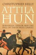 Attila The Hun: Barbarian Terror & The Fall Of The Roman Empire by Christopher Kelly