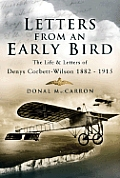 Letters from an Early Bird: The Life and Letters of Aviation Pioneer Denys Corbett Wilson 1882-1915