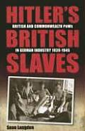 Hitlers British Slaves: British and Commonwealth POWs in German Industry 1939-1945
