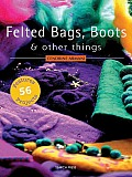 Felted Bags, Boots & Other Things: 56 Projects Cover