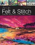Art in Felt & Stitch Creating Beautiful Works of Art Using Fleece Fibres & Threads