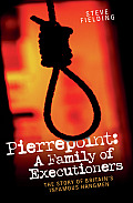 Pierrepoint A Family of Executioners The Story of Britains Infamous Hangmen