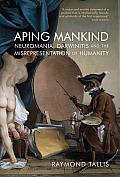 Aping Mankind Neuromania Darwinitis & the Misrepresentation of Humanity