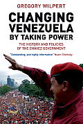 Changing Venezuela by Taking Power The History & Policies of the Chavez Government