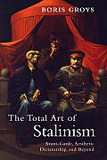 The Total Art of Stalinism: Avant-Garde, Aesthetic Dictatorship, and Beyond