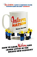 Intern Nation How to Earn Nothing & Learn Little in the Brave New Economy
