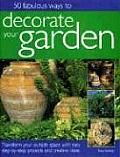 50 Fabulous Ways to Decorate Your Garden Transform Your Outside Space with Easy Step By Step Projects & Creative Ideas