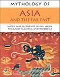 Mythology of Asia & the Far East Myths & Legends of China Japan Thailand Malaysia & Indonesia